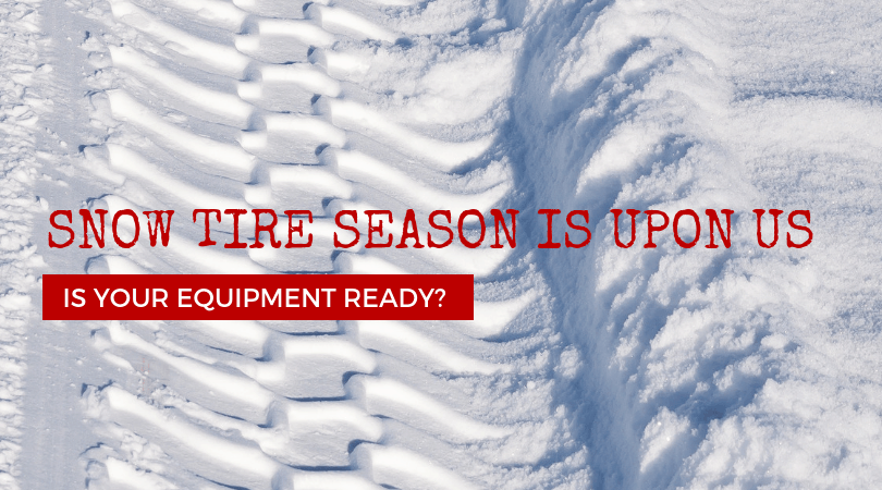 Snow Tire Season Is Upon Us…IS Your Equipment Ready?